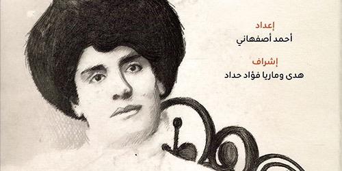 أحمد أصفهاني وقراءة لحياة الكاتبة اللبنانية الراحلة روز آنطون